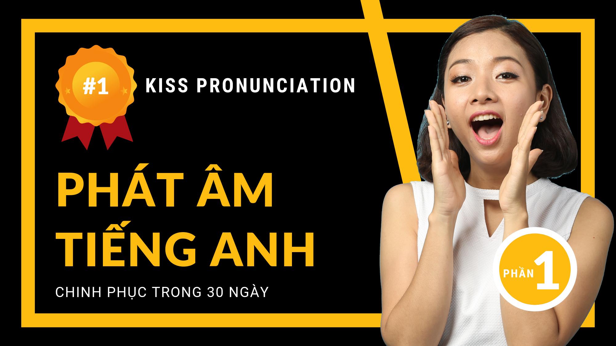 CHINH PHỤC PHÁT ÂM TIẾNG ANH - KISS PRONUNCIATION - PHẦN 1: NGUYÊN ÂM