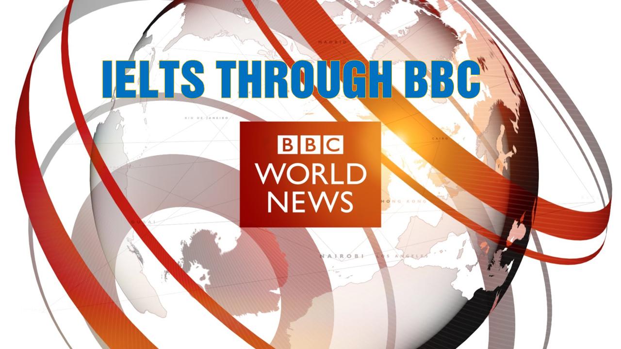 IELTS through BBC - Nâng cao điểm thi IELTS qua các bảng tin của đài BBC