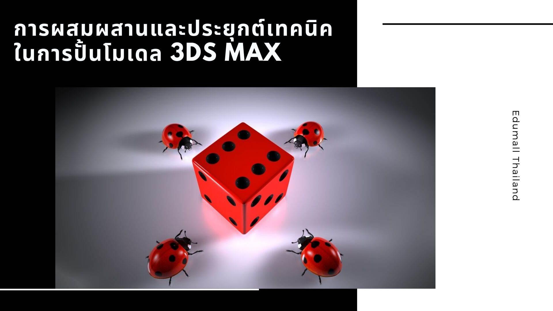 การผสมผสานและประยุกต์เทคนิคต่างๆ ในการปั้นโมเดล 3Ds Max